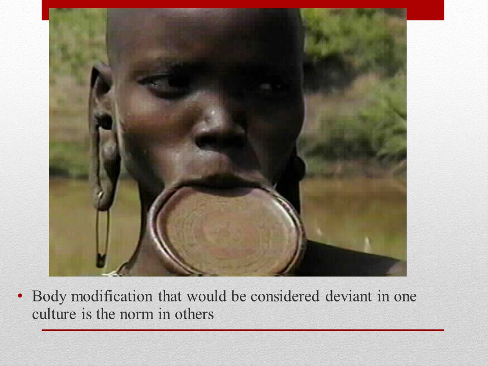 Body modification that would be considered deviant in one culture is the norm in others