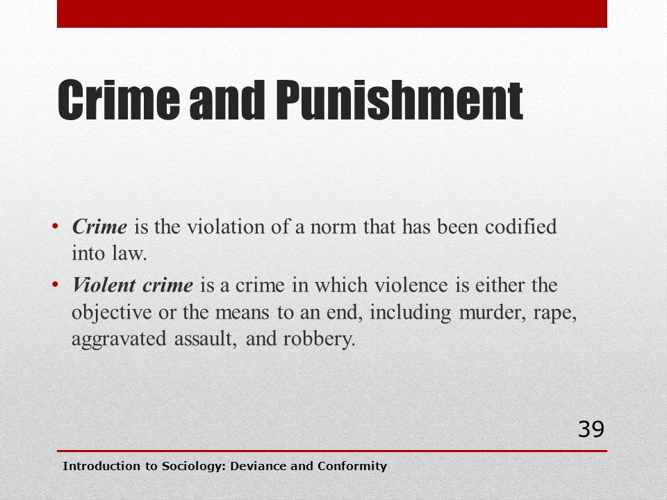 Crime and Punishment Crime is the violation of a norm that has been codified into law. Violent crime is a crime in which violence is either the object