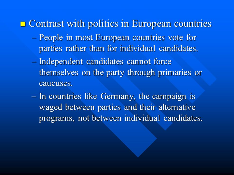 Contrast with politics in European countries Contrast with politics in European countries –People in most European countries vote for parties rather t
