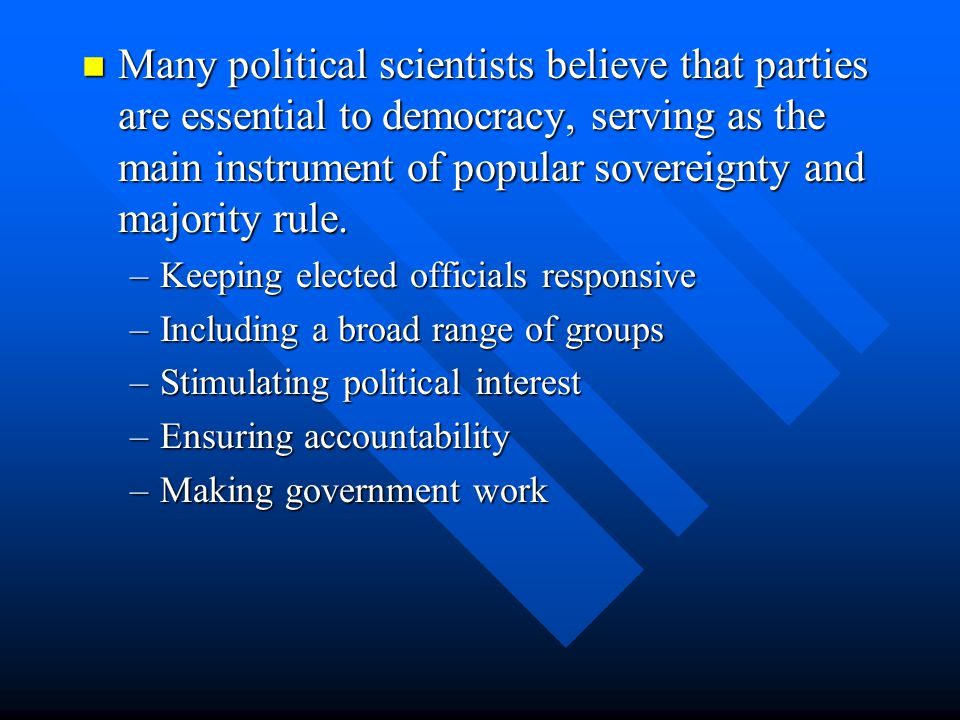 Many political scientists believe that parties are essential to democracy, serving as the main instrument of popular sovereignty and majority rule. Ma