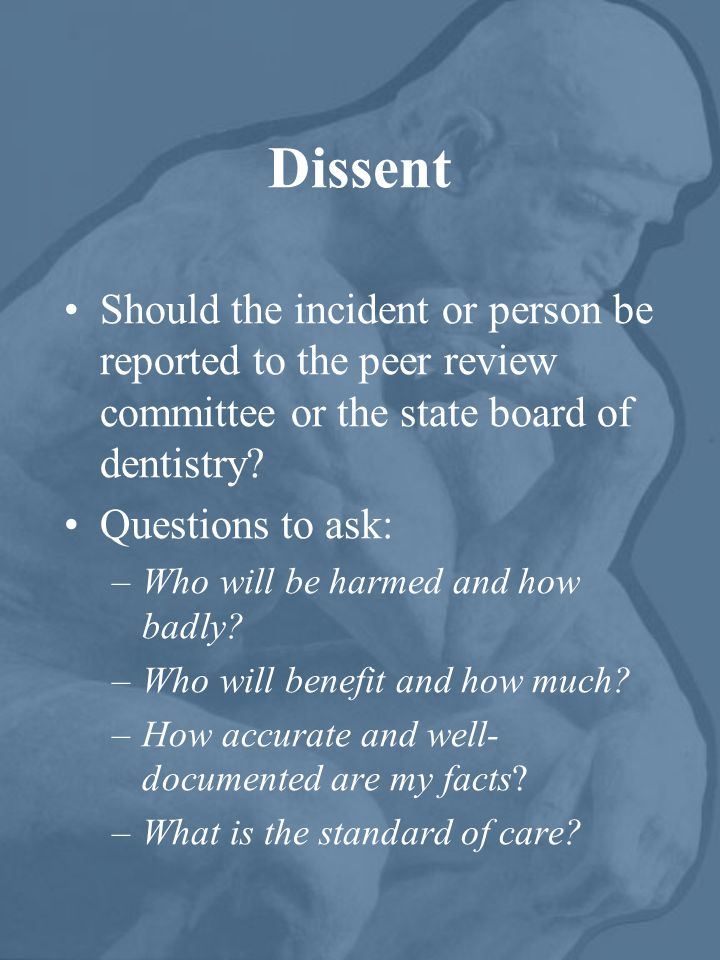 Dissent Should the incident or person be reported to the peer review committee or the state board of dentistry.