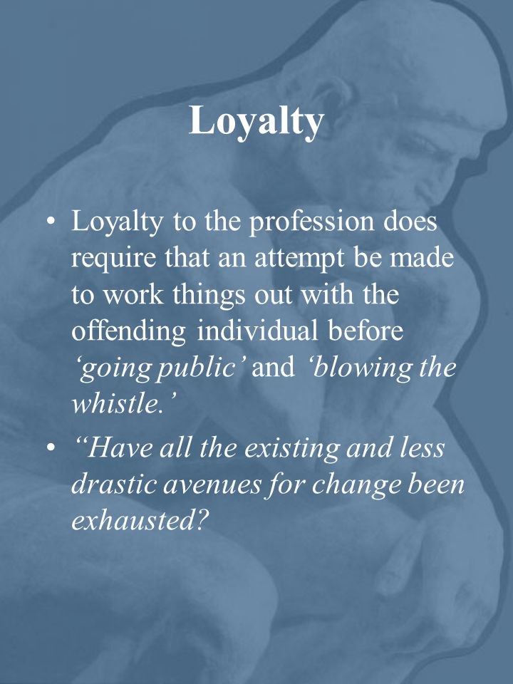 Loyalty Loyalty to the profession does require that an attempt be made to work things out with the offending individual before 'going public' and 'blowing the whistle.' Have all the existing and less drastic avenues for change been exhausted