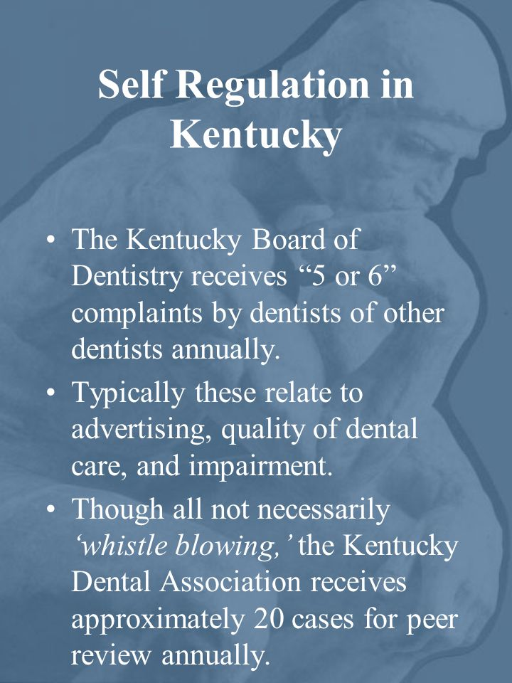 Self Regulation in Kentucky The Kentucky Board of Dentistry receives 5 or 6 complaints by dentists of other dentists annually.