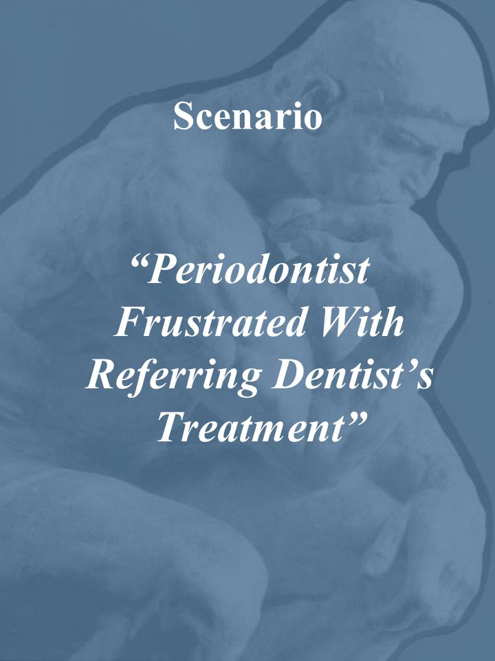 Scenario Periodontist Frustrated With Referring Dentist's Treatment