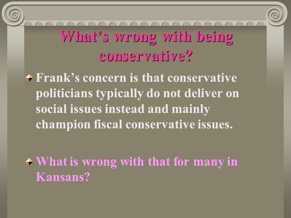 What's wrong with being conservative? Frank's concern is that conservative politicians typically do not deliver on social issues instead and mainly ch