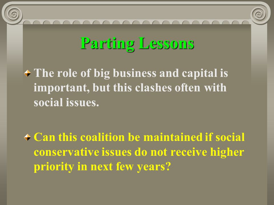 Parting Lessons The role of big business and capital is important, but this clashes often with social issues. Can this coalition be maintained if soci