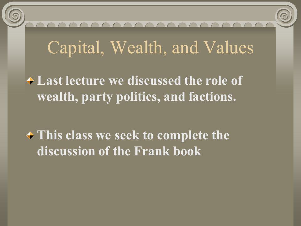 Capital, Wealth, and Values Last lecture we discussed the role of wealth, party politics, and factions.