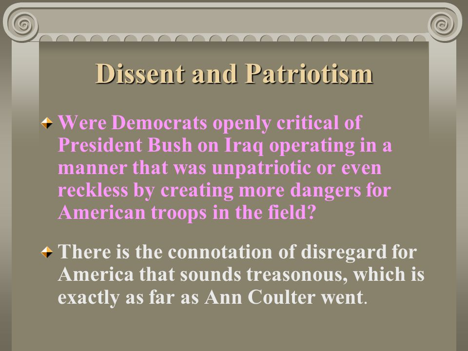 Dissent and Patriotism Were Democrats openly critical of President Bush on Iraq operating in a manner that was unpatriotic or even reckless by creatin