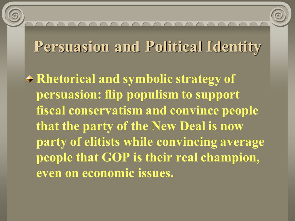 Persuasion and Political Identity Rhetorical and symbolic strategy of persuasion: flip populism to support fiscal conservatism and convince people tha