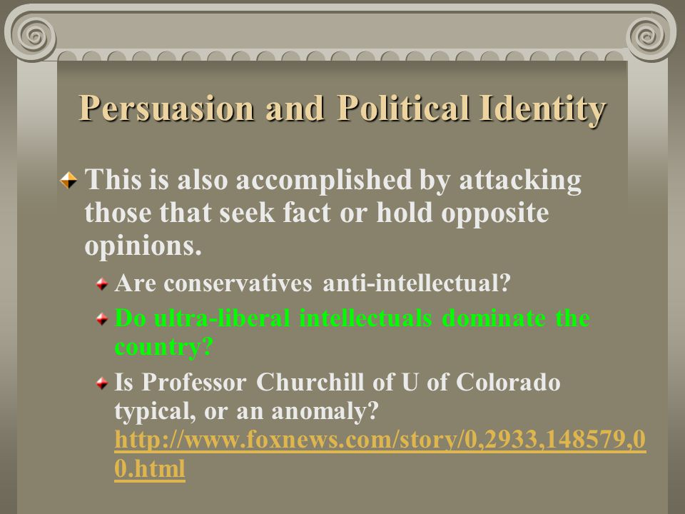 Persuasion and Political Identity This is also accomplished by attacking those that seek fact or hold opposite opinions. Are conservatives anti-intell