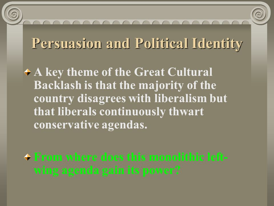 Persuasion and Political Identity A key theme of the Great Cultural Backlash is that the majority of the country disagrees with liberalism but that li