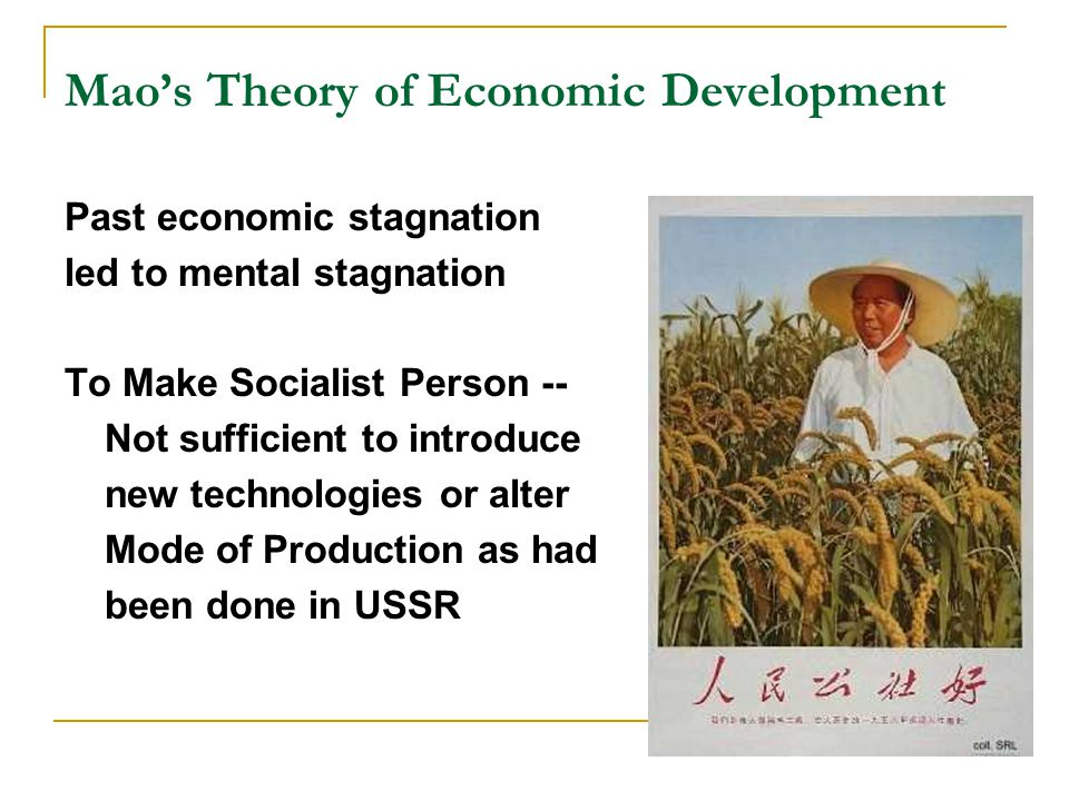 Mao's Theory of Economic Development Past economic stagnation led to mental stagnation To Make Socialist Person -- Not sufficient to introduce new technologies or alter Mode of Production as had been done in USSR