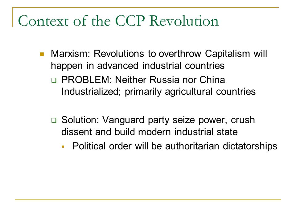 Context of the CCP Revolution  1920s-1937, 1945-1949: Civil War  Communist and Nationalist struggle for power: Inside: both want to unite China  GMD: change from above  CCP: union of peasants, workers, soldiers -- revolution from below Outside: End unequal treaties, foreign exploitation  Nationalize  Communists want to close China to Western capitalism