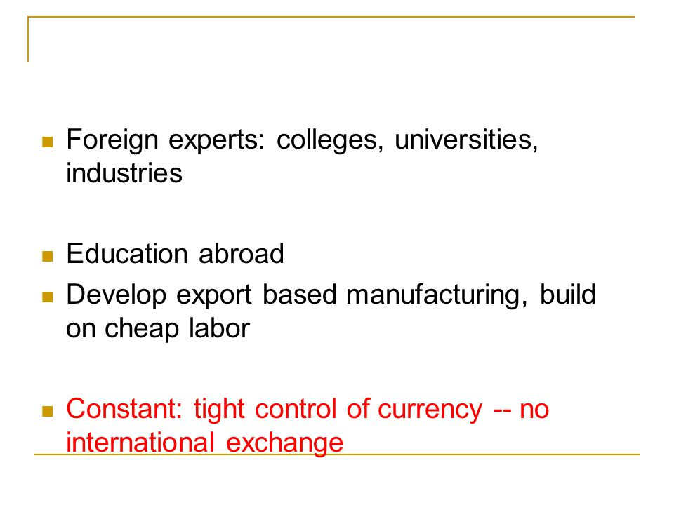 Foreign experts: colleges, universities, industries Education abroad Develop export based manufacturing, build on cheap labor Constant: tight control of currency -- no international exchange