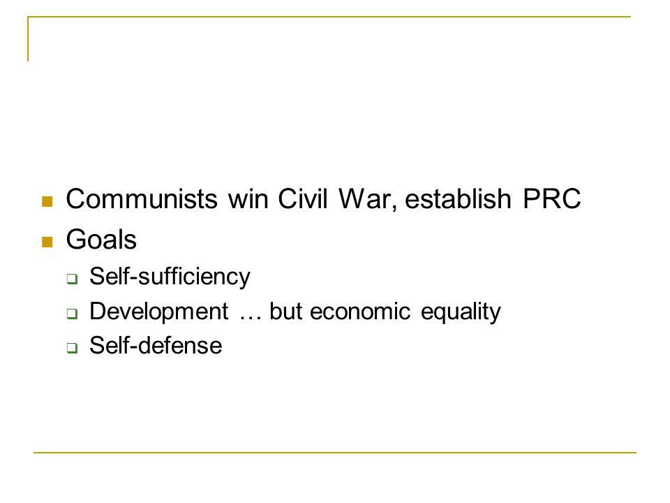 Communists win Civil War, establish PRC Goals  Self-sufficiency  Development … but economic equality  Self-defense