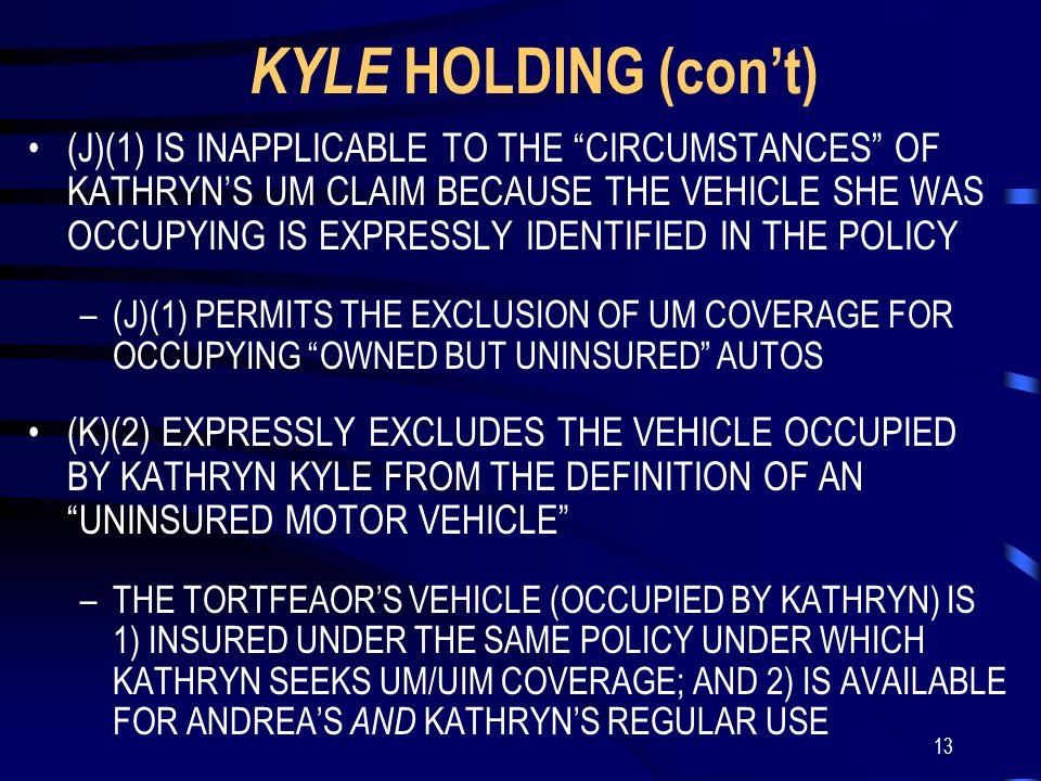 13 KYLE HOLDING (con't) (J)(1) IS INAPPLICABLE TO THE CIRCUMSTANCES OF KATHRYN'S UM CLAIM BECAUSE THE VEHICLE SHE WAS OCCUPYING IS EXPRESSLY IDENTIFIED IN THE POLICY –(J)(1) PERMITS THE EXCLUSION OF UM COVERAGE FOR OCCUPYING OWNED BUT UNINSURED AUTOS (K)(2) EXPRESSLY EXCLUDES THE VEHICLE OCCUPIED BY KATHRYN KYLE FROM THE DEFINITION OF AN UNINSURED MOTOR VEHICLE –THE TORTFEAOR'S VEHICLE (OCCUPIED BY KATHRYN) IS 1) INSURED UNDER THE SAME POLICY UNDER WHICH KATHRYN SEEKS UM/UIM COVERAGE; AND 2) IS AVAILABLE FOR ANDREA'S AND KATHRYN'S REGULAR USE