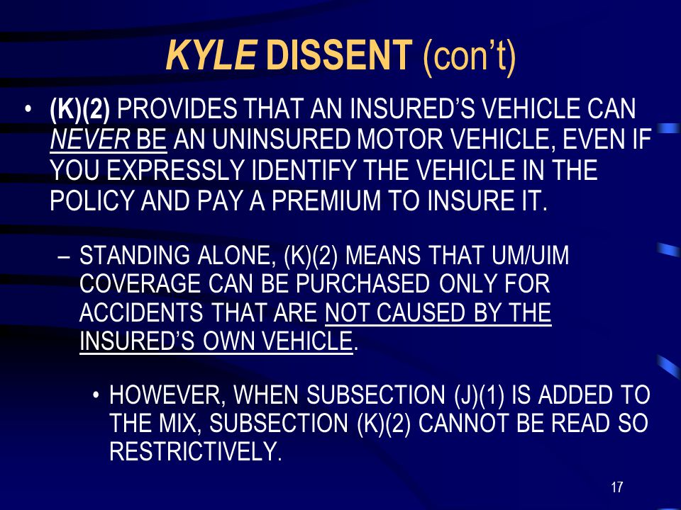 17 KYLE DISSENT (con't) (K)(2) PROVIDES THAT AN INSURED'S VEHICLE CAN NEVER BE AN UNINSURED MOTOR VEHICLE, EVEN IF YOU EXPRESSLY IDENTIFY THE VEHICLE IN THE POLICY AND PAY A PREMIUM TO INSURE IT.