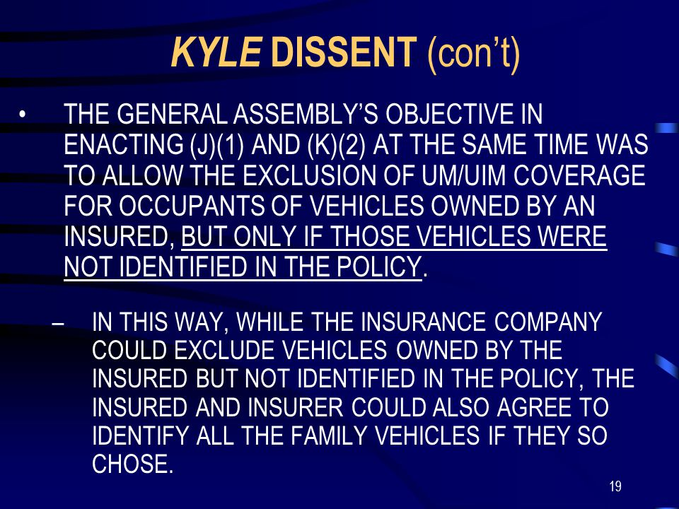 19 KYLE DISSENT (con't) THE GENERAL ASSEMBLY'S OBJECTIVE IN ENACTING (J)(1) AND (K)(2) AT THE SAME TIME WAS TO ALLOW THE EXCLUSION OF UM/UIM COVERAGE FOR OCCUPANTS OF VEHICLES OWNED BY AN INSURED, BUT ONLY IF THOSE VEHICLES WERE NOT IDENTIFIED IN THE POLICY.