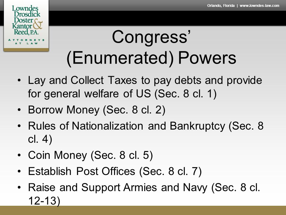 Orlando, Florida | www.lowndes-law.com Congress' (Enumerated) Powers Lay and Collect Taxes to pay debts and provide for general welfare of US (Sec. 8
