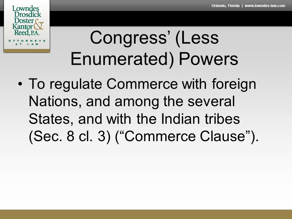 Orlando, Florida | www.lowndes-law.com Congress' (Less Enumerated) Powers To regulate Commerce with foreign Nations, and among the several States, and with the Indian tribes (Sec.