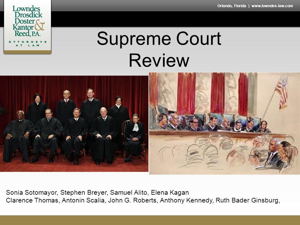 Orlando, Florida | www.lowndes-law.com Supreme Court Review Sonia Sotomayor, Stephen Breyer, Samuel Alito, Elena Kagan Clarence Thomas, Antonin Scalia, John G.