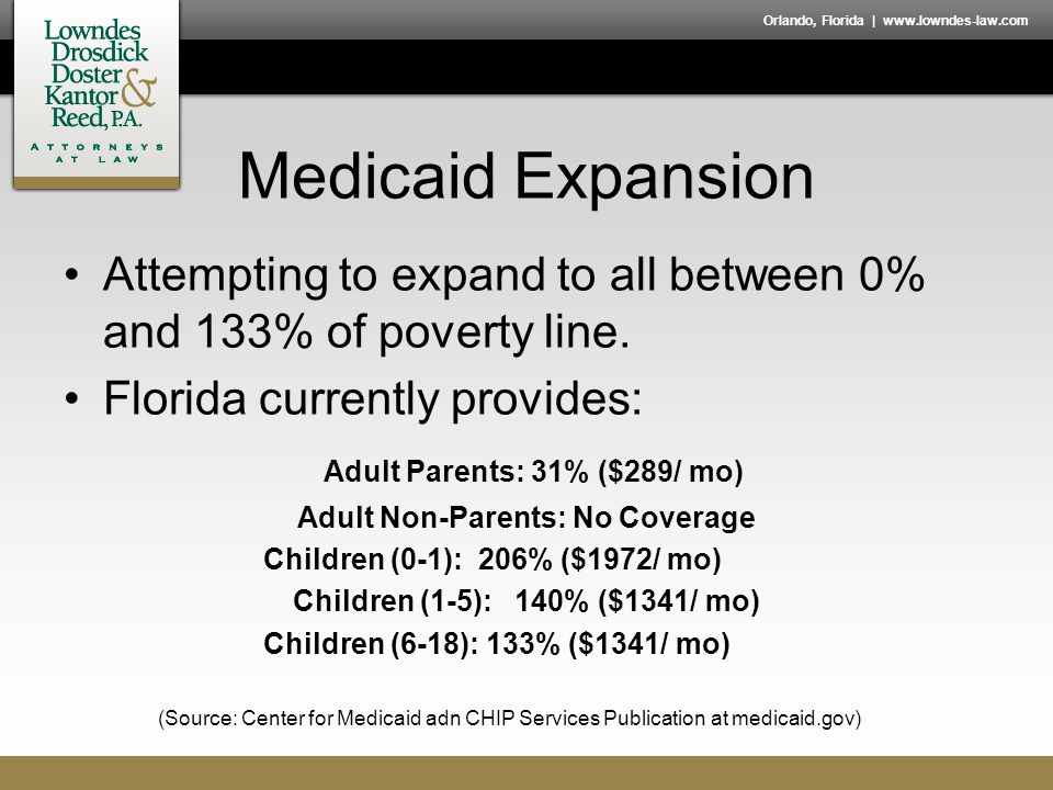 Orlando, Florida | www.lowndes-law.com Medicaid Expansion Attempting to expand to all between 0% and 133% of poverty line. Florida currently provides:
