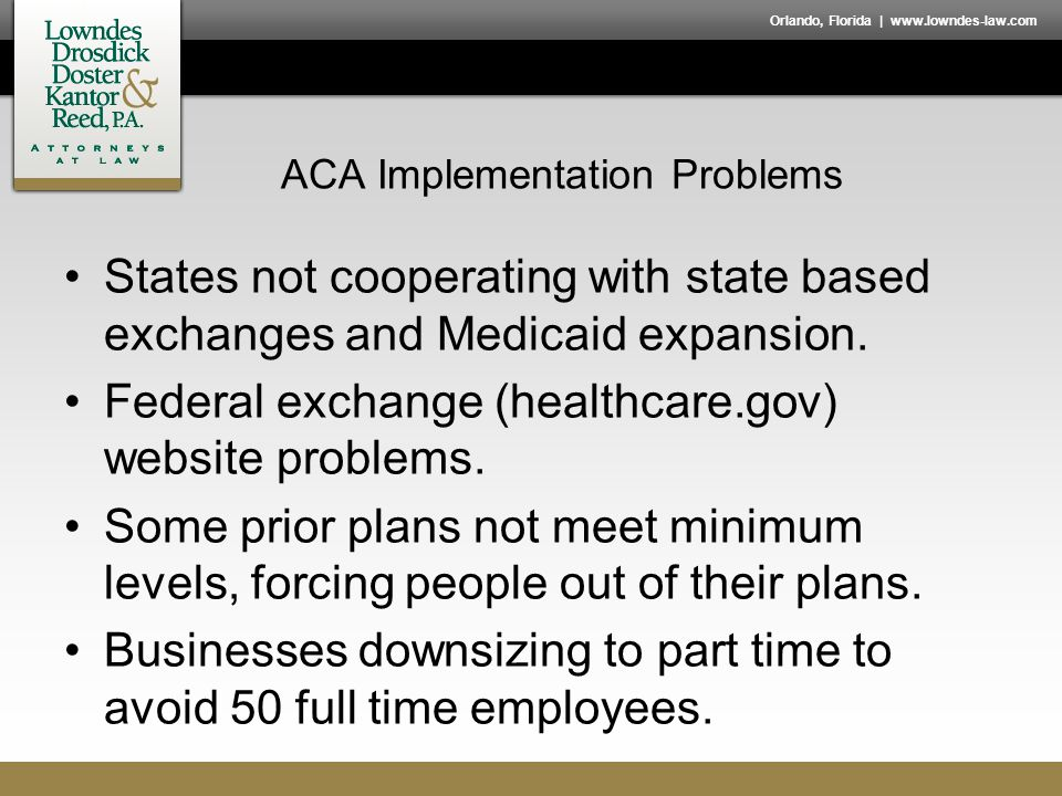 Orlando, Florida | www.lowndes-law.com ACA Implementation Problems States not cooperating with state based exchanges and Medicaid expansion. Federal e