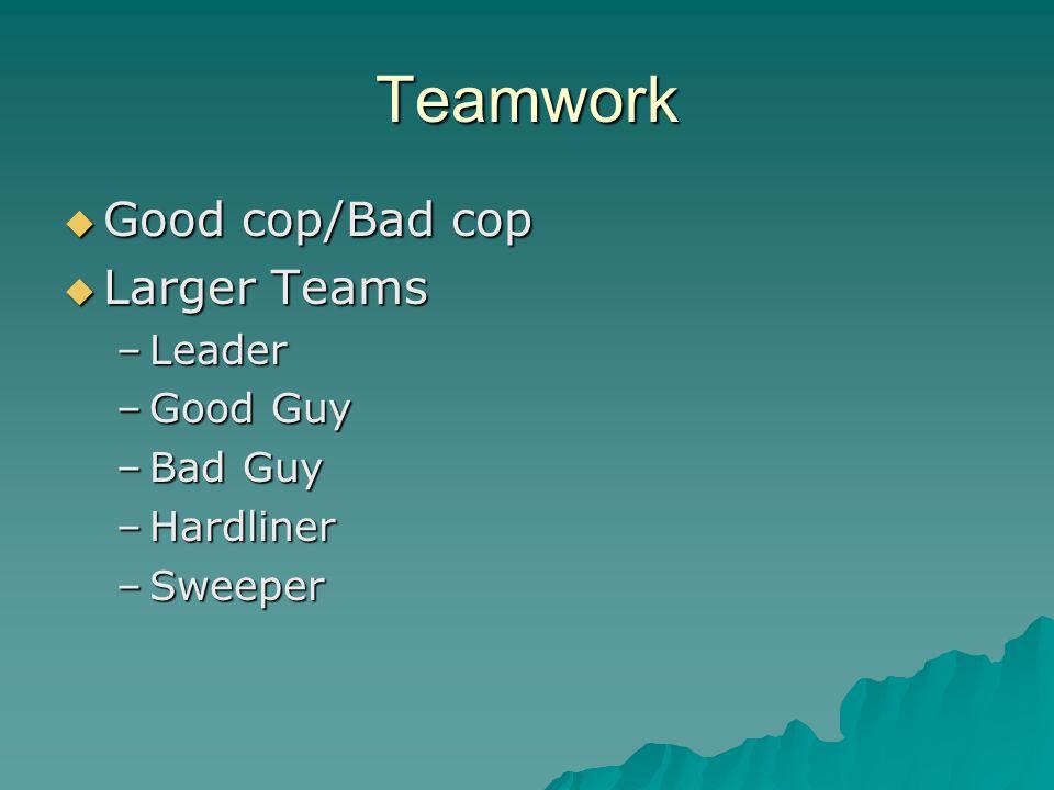 Teamwork  Good cop/Bad cop  Larger Teams –Leader –Good Guy –Bad Guy –Hardliner –Sweeper
