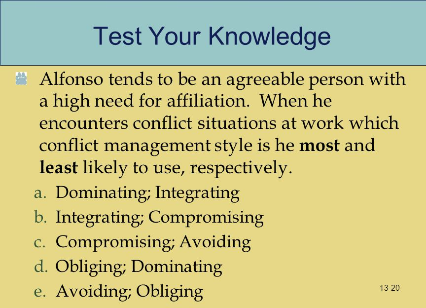 Test Your Knowledge Alfonso tends to be an agreeable person with a high need for affiliation. When he encounters conflict situations at work which con
