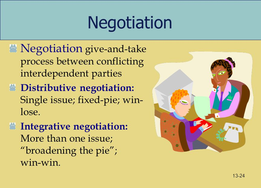 Negotiation Negotiation give-and-take process between conflicting interdependent parties Distributive negotiation: Single issue; fixed-pie; win- lose.