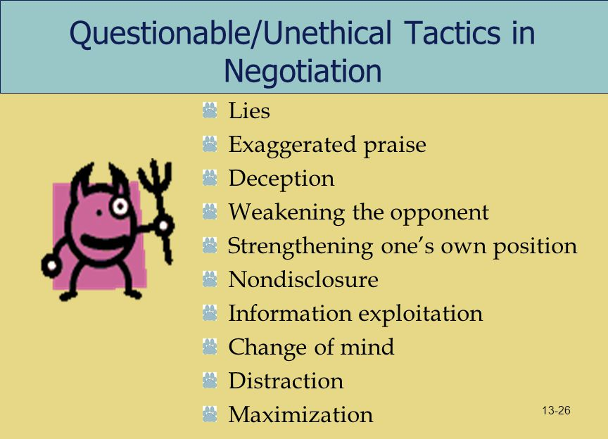 Questionable/Unethical Tactics in Negotiation Lies Exaggerated praise Deception Weakening the opponent Strengthening one's own position Nondisclosure