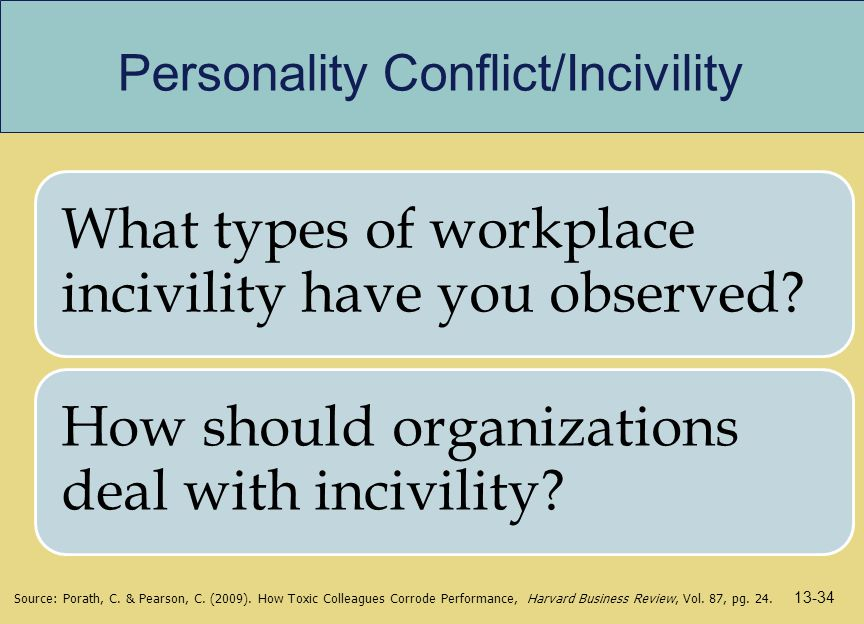 Personality Conflict/Incivility What types of workplace incivility have you observed? How should organizations deal with incivility? Source: Porath, C