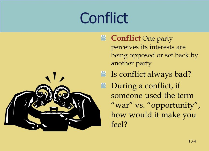 Conflict Conflict One party perceives its interests are being opposed or set back by another party Is conflict always bad? During a conflict, if someo