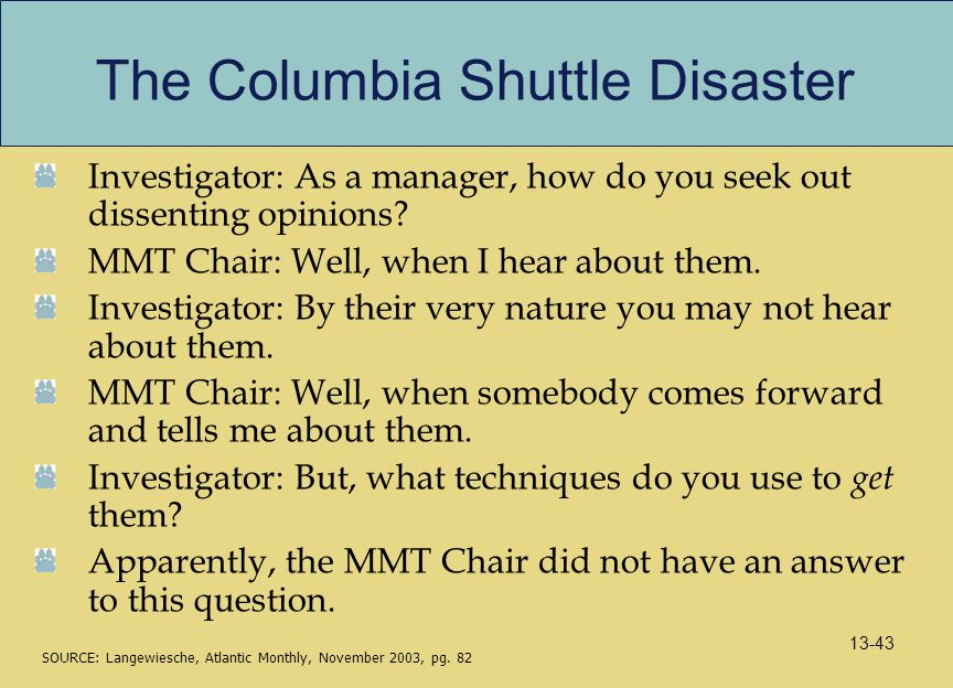 The Columbia Shuttle Disaster Investigator: As a manager, how do you seek out dissenting opinions? MMT Chair: Well, when I hear about them. Investigat