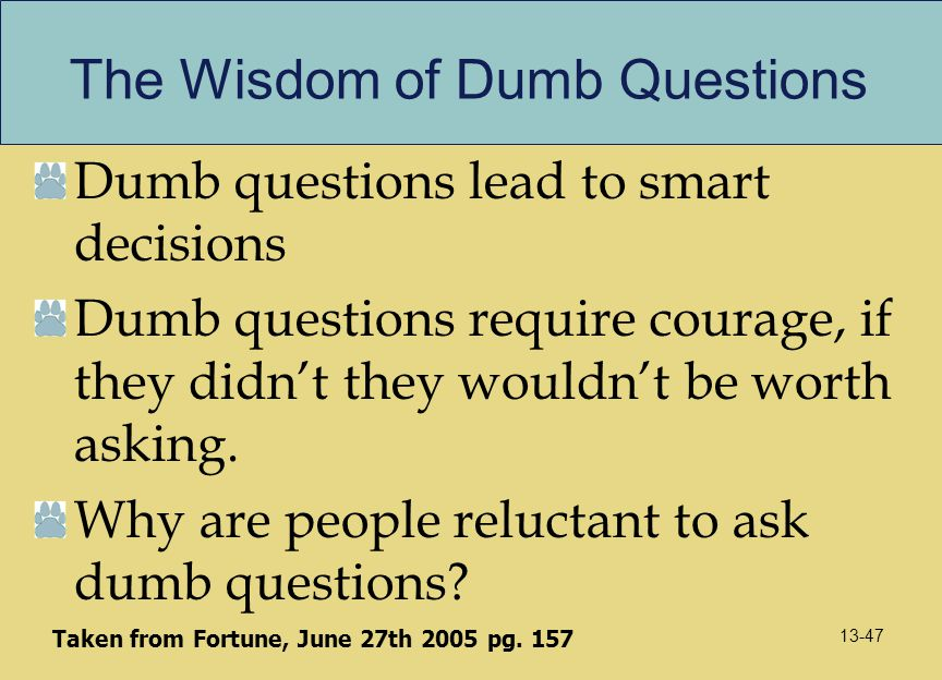 The Wisdom of Dumb Questions Dumb questions lead to smart decisions Dumb questions require courage, if they didn't they wouldn't be worth asking. Why