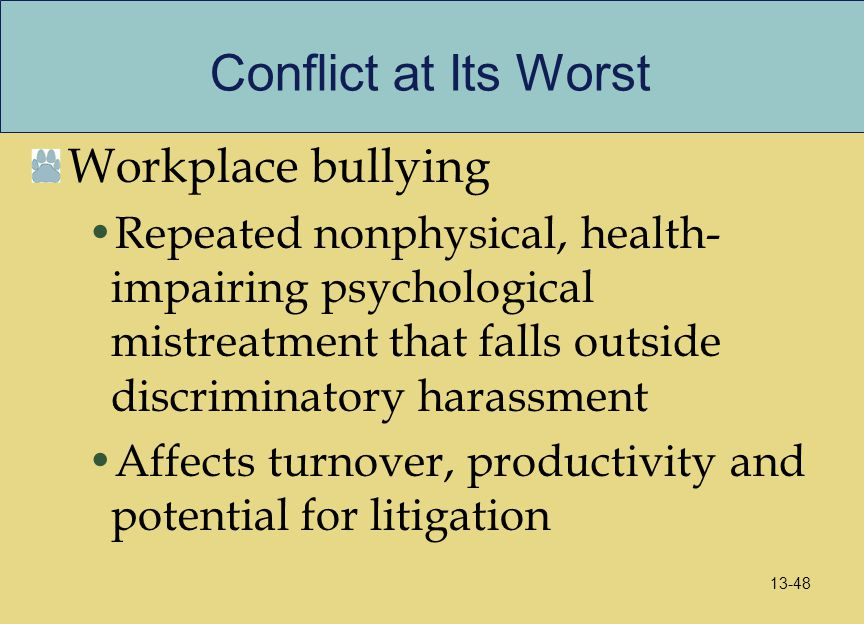 Conflict at Its Worst Workplace bullying Repeated nonphysical, health- impairing psychological mistreatment that falls outside discriminatory harassme