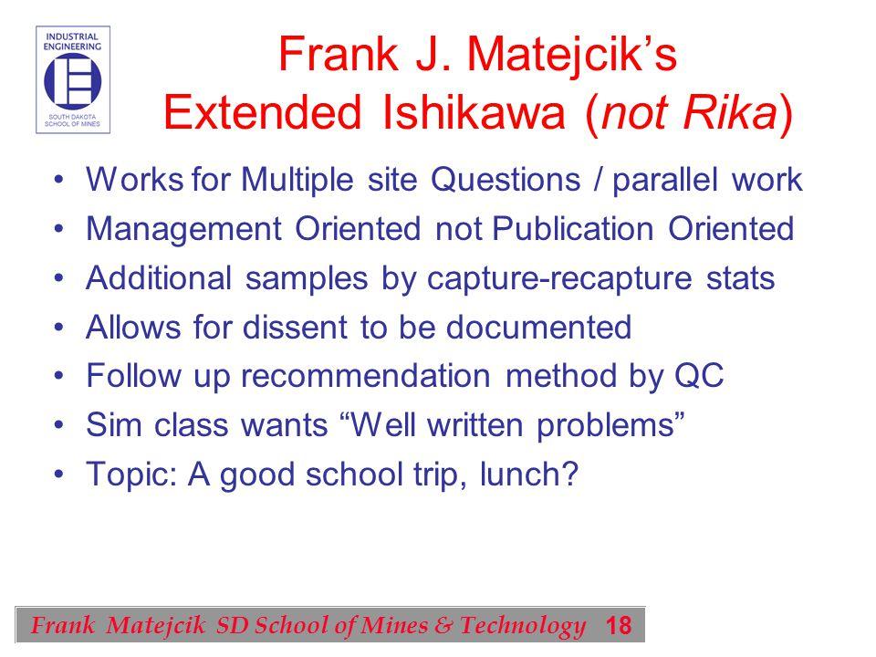 18 Frank Matejcik SD School of Mines & Technology Frank J. Matejcik's Extended Ishikawa (not Rika) Works for Multiple site Questions / parallel work M