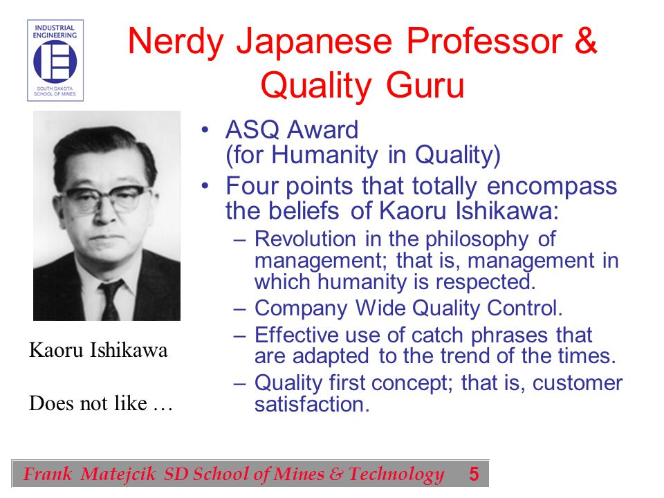 5 Frank Matejcik SD School of Mines & Technology Nerdy Japanese Professor & Quality Guru ASQ Award (for Humanity in Quality) Four points that totally encompass the beliefs of Kaoru Ishikawa: –Revolution in the philosophy of management; that is, management in which humanity is respected.