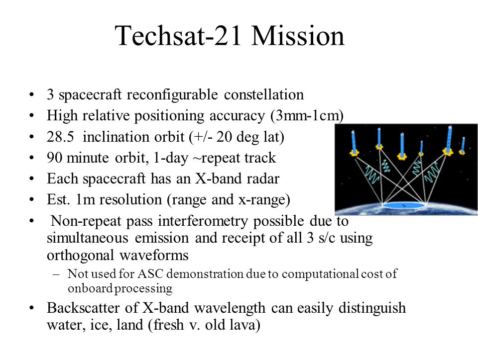 Techsat-21 Mission 3 spacecraft reconfigurable constellation High relative positioning accuracy (3mm-1cm) 28.5 inclination orbit (+/- 20 deg lat) 90 m