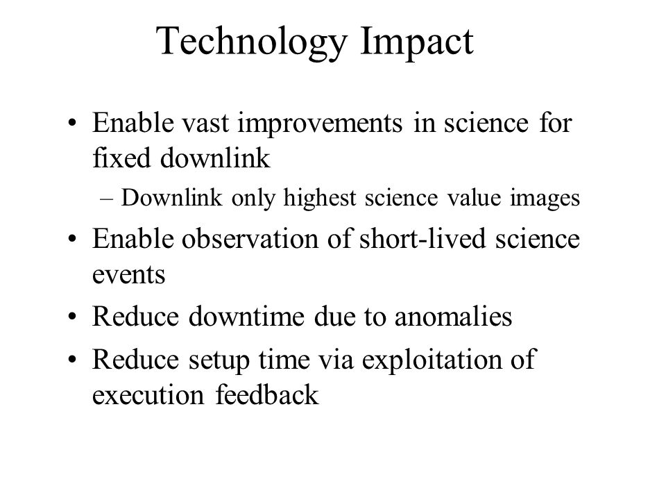 Technology Impact Enable vast improvements in science for fixed downlink –Downlink only highest science value images Enable observation of short-lived