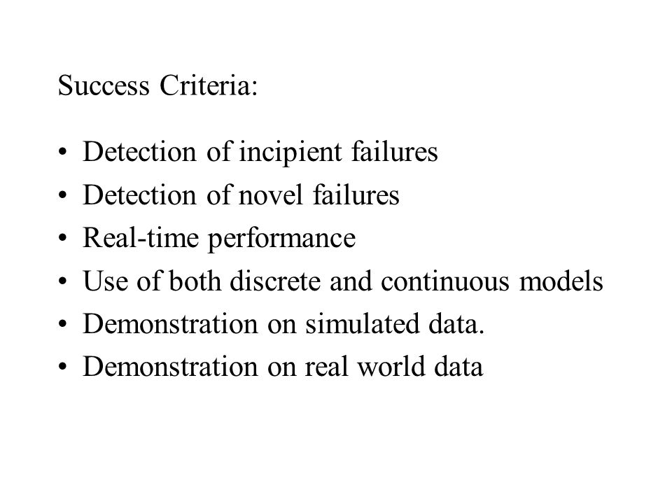 Success Criteria: Detection of incipient failures Detection of novel failures Real-time performance Use of both discrete and continuous models Demonst