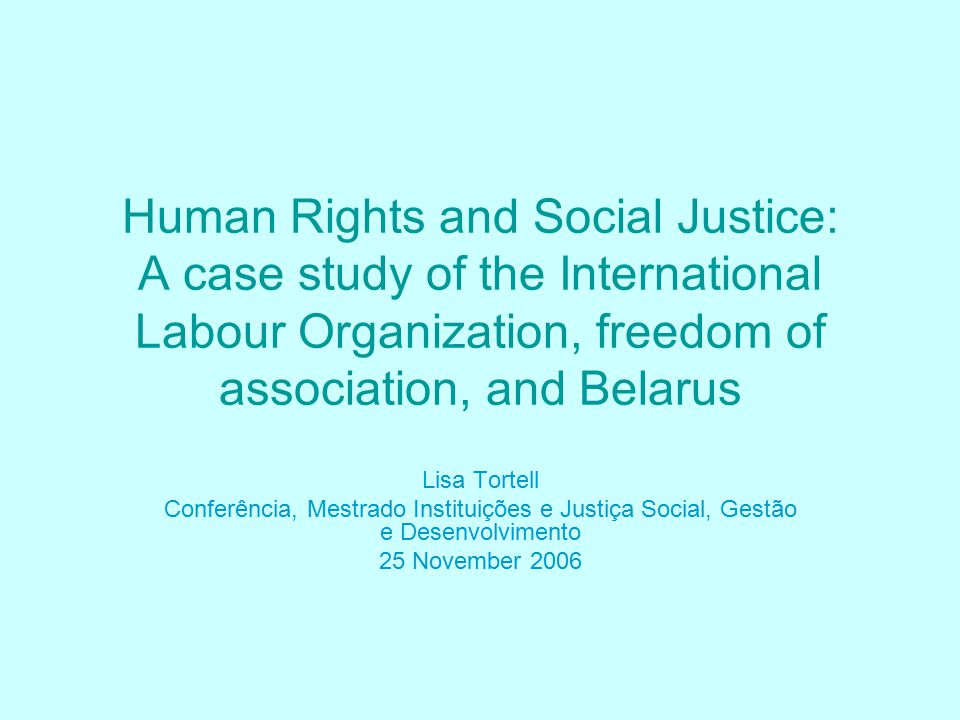 Human Rights and Social Justice: A case study of the International Labour Organization, freedom of association, and Belarus Lisa Tortell Conferência, Mestrado Instituições e Justiça Social, Gestão e Desenvolvimento 25 November 2006