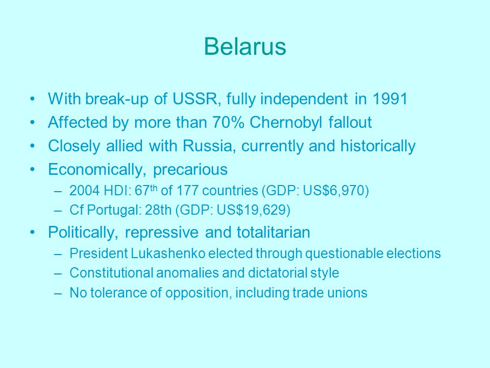 Belarus With break-up of USSR, fully independent in 1991 Affected by more than 70% Chernobyl fallout Closely allied with Russia, currently and historically Economically, precarious –2004 HDI: 67 th of 177 countries (GDP: US$6,970) –Cf Portugal: 28th (GDP: US$19,629) Politically, repressive and totalitarian –President Lukashenko elected through questionable elections –Constitutional anomalies and dictatorial style –No tolerance of opposition, including trade unions
