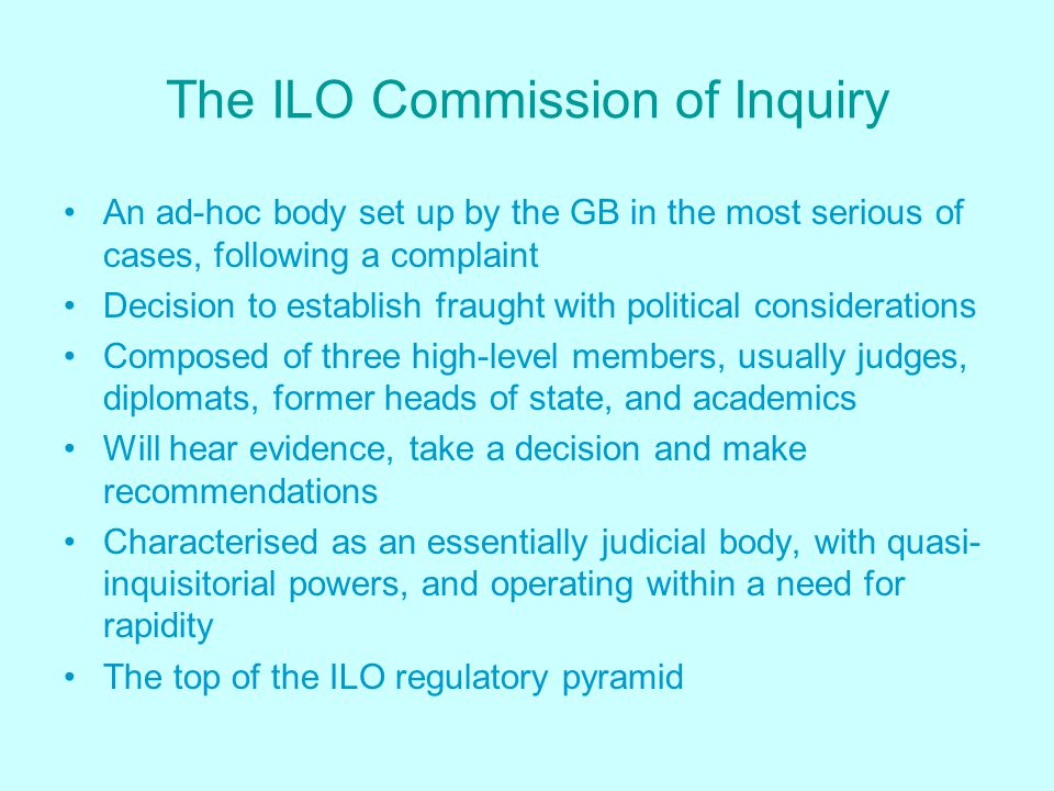 The ILO Commission of Inquiry An ad-hoc body set up by the GB in the most serious of cases, following a complaint Decision to establish fraught with political considerations Composed of three high-level members, usually judges, diplomats, former heads of state, and academics Will hear evidence, take a decision and make recommendations Characterised as an essentially judicial body, with quasi- inquisitorial powers, and operating within a need for rapidity The top of the ILO regulatory pyramid