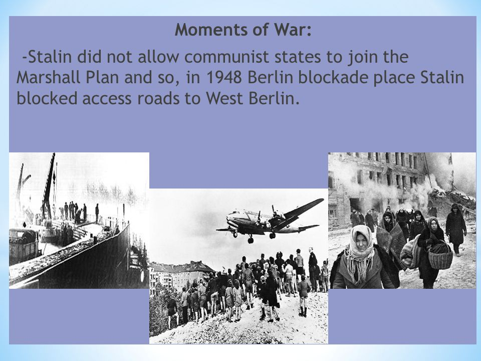 Moments of War: -Stalin did not allow communist states to join the Marshall Plan and so, in 1948 Berlin blockade place Stalin blocked access roads to West Berlin.