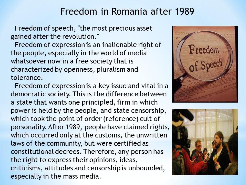 Freedom in Romania after 1989 Freedom of speech, the most precious asset gained after the revolution. Freedom of expression is an inalienable right of the people, especially in the world of media whatsoever now in a free society that is characterized by openness, pluralism and tolerance.