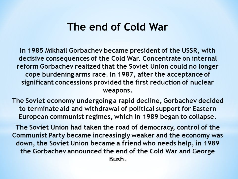The end of Cold War In 1985 Mikhail Gorbachev became president of the USSR, with decisive consequences of the Cold War.