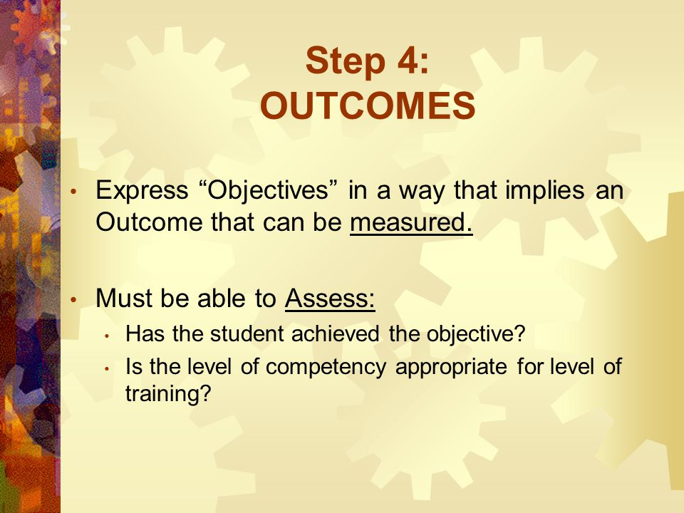 "Step 4: OUTCOMES Express ""Objectives"" in a way that implies an Outcome that can be measured. Must be able to Assess: Has the student achieved the obje"