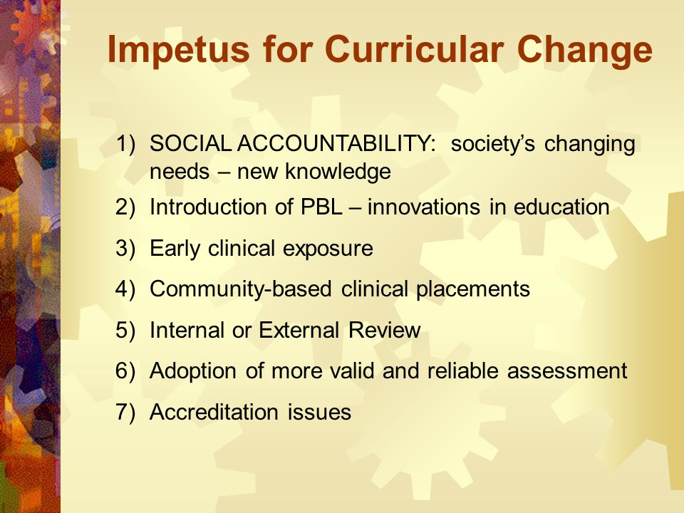 Impetus for Curricular Change 1)SOCIAL ACCOUNTABILITY: society's changing needs – new knowledge 2)Introduction of PBL – innovations in education 3)Ear