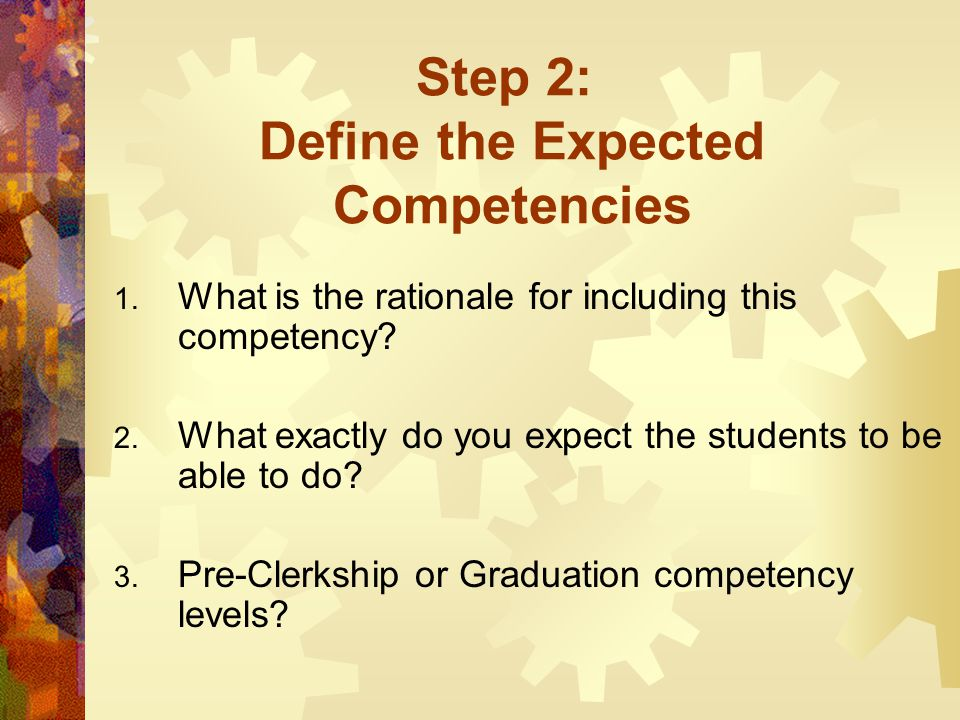 Step 2: Define the Expected Competencies 1. What is the rationale for including this competency? 2. What exactly do you expect the students to be able